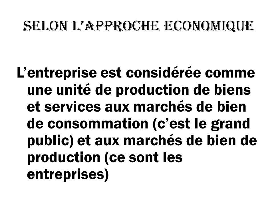 selon lapproche economique Lentreprise est considérée comme une unité de production de biens et services aux marchés de bien de consommation (cest le grand public) et aux marchés de bien de production (ce sont les entreprises)