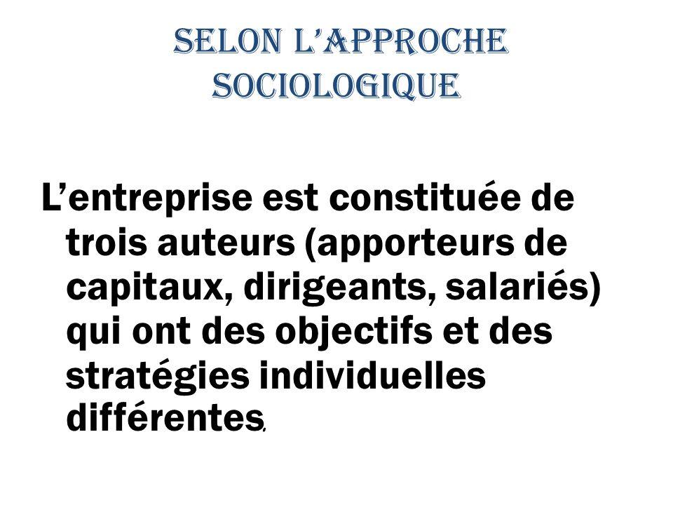 selon lapproche sociologique Lentreprise est constituée de trois auteurs (apporteurs de capitaux, dirigeants, salariés) qui ont des objectifs et des stratégies individuelles différentes.