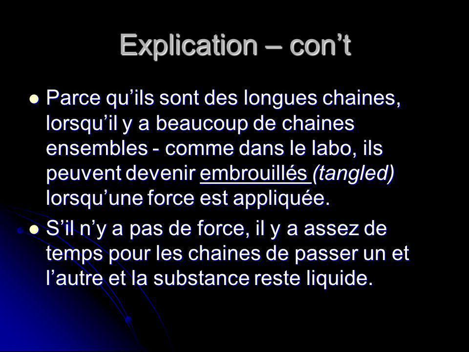Explication – cont Parce quils sont des longues chaines, lorsquil y a beaucoup de chaines ensembles - comme dans le labo, ils peuvent devenir embrouillés (tangled) lorsquune force est appliquée.