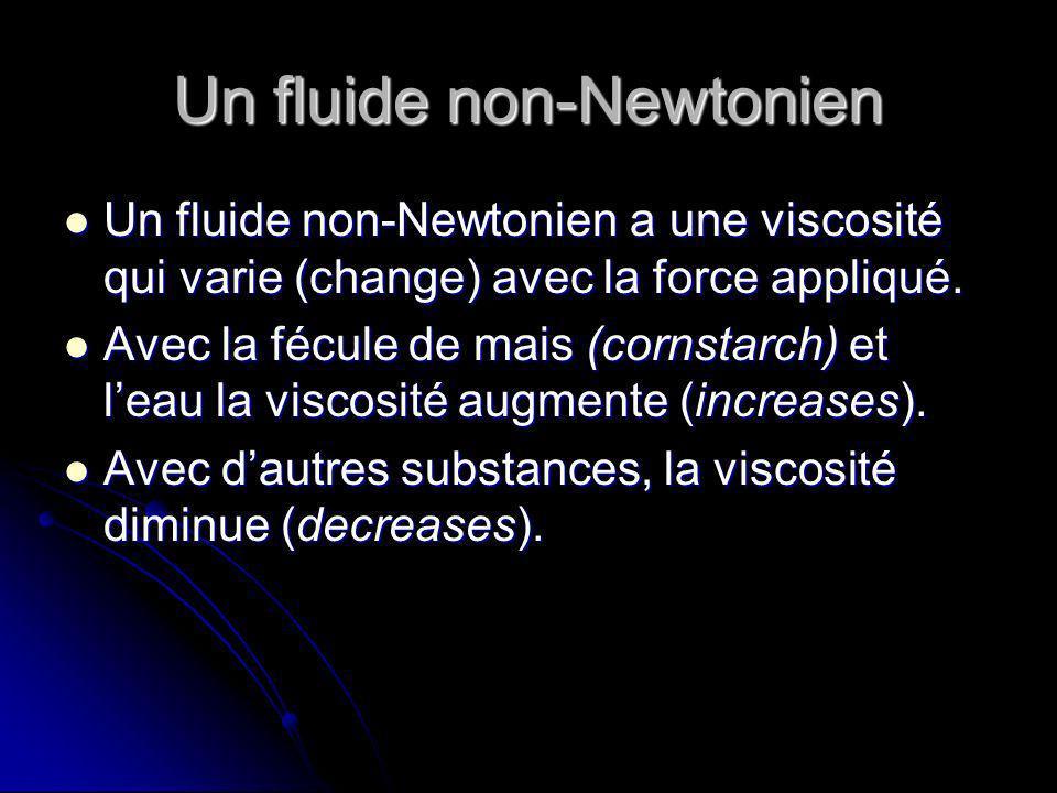 Un fluide non-Newtonien Un fluide non-Newtonien a une viscosité qui varie (change) avec la force appliqué.
