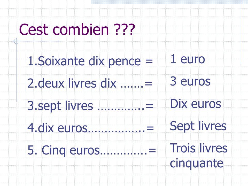 Cest combien ??? 1.Soixante dix pence = 2.deux livres dix …….= 3.sept livres …………..= 4.dix euros……………..= 5. Cinq euros…………..= 1 euro 3 euros Dix euros