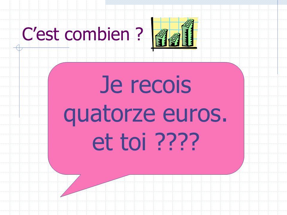 Cest combien ? Je recois quatorze euros. et toi ????