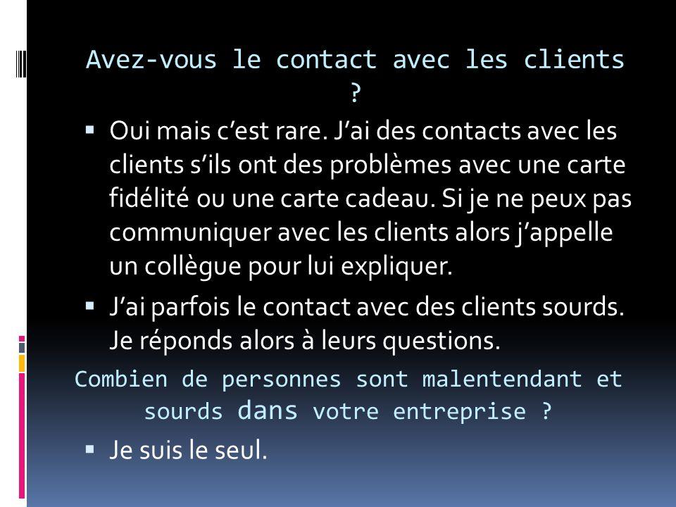 Avez-vous le contact avec les clients . Oui mais cest rare.