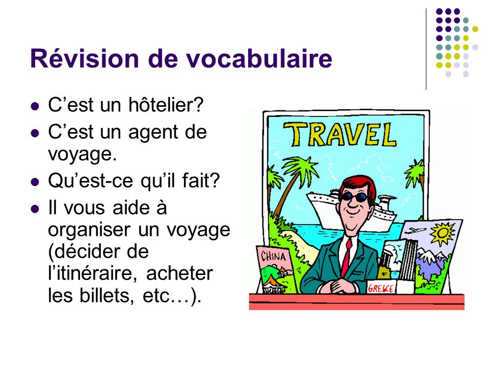Révision de vocabulaire Cest un hôtelier? Cest un agent de voyage. Quest-ce quil fait? Il vous aide à organiser un voyage (décider de litinéraire, ach