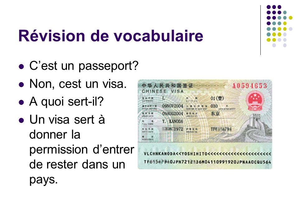 Révision de vocabulaire Cest un passeport? Non, cest un visa. A quoi sert-il? Un visa sert à donner la permission dentrer / de rester dans un pays.