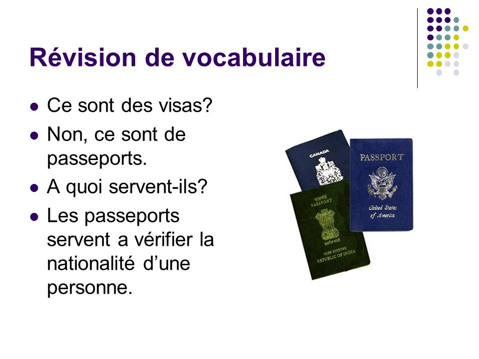 Révision de vocabulaire Ce sont des visas? Non, ce sont de passeports. A quoi servent-ils? Les passeports servent a vérifier la nationalité dune perso