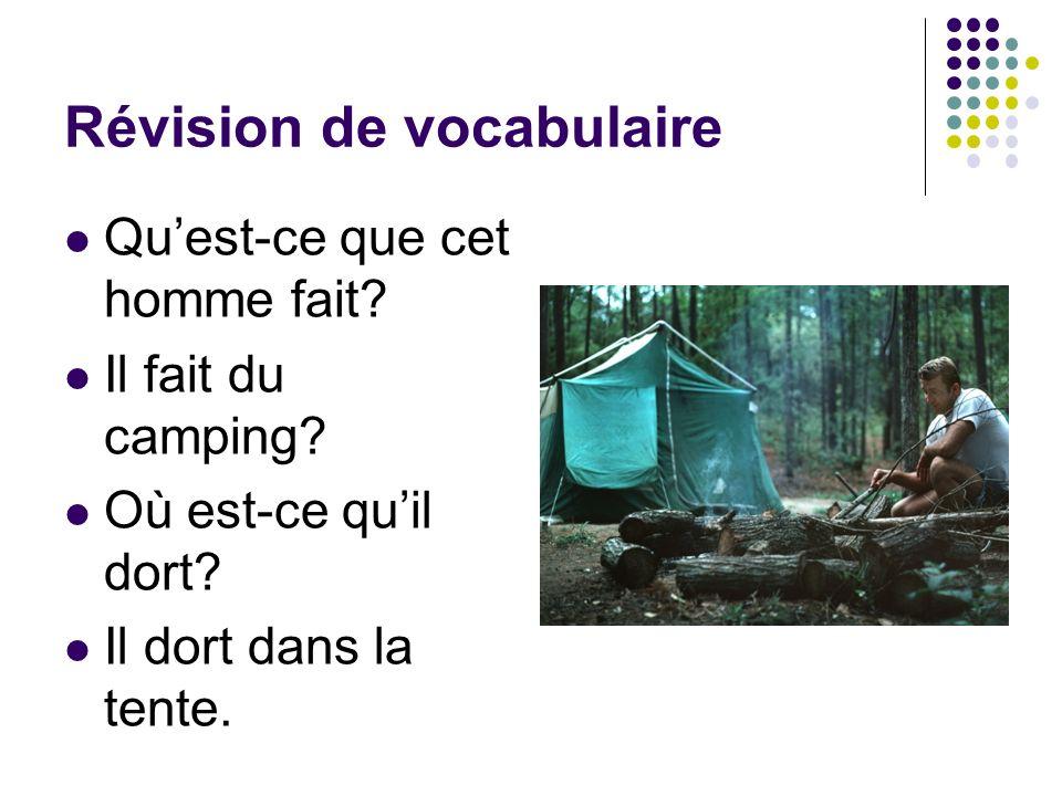 Révision de vocabulaire Quest-ce que cet homme fait? Il fait du camping? Où est-ce quil dort? Il dort dans la tente.