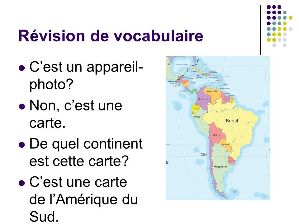Révision de vocabulaire Cest un appareil- photo? Non, cest une carte. De quel continent est cette carte? Cest une carte de lAmérique du Sud.