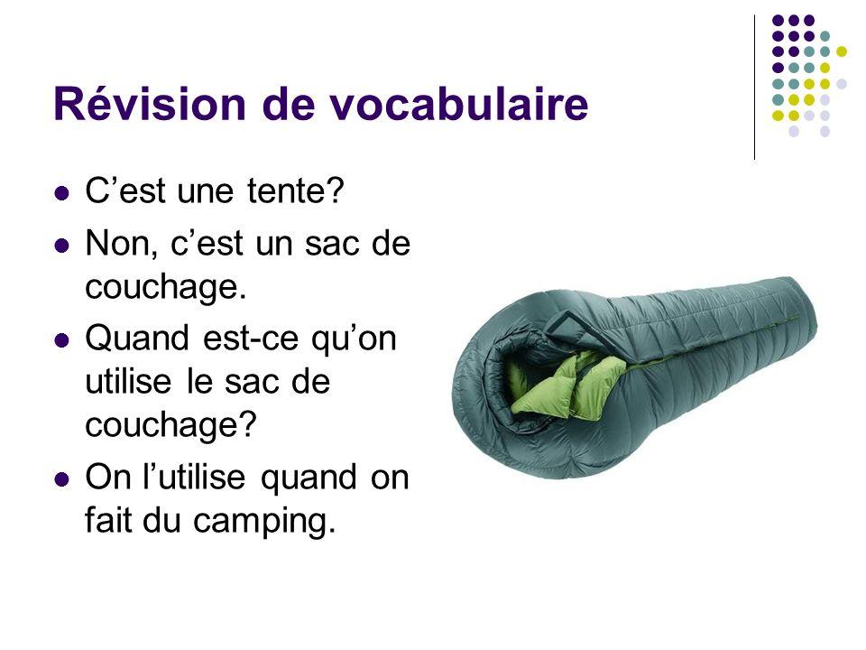 Révision de vocabulaire Cest une tente? Non, cest un sac de couchage. Quand est-ce quon utilise le sac de couchage? On lutilise quand on fait du campi