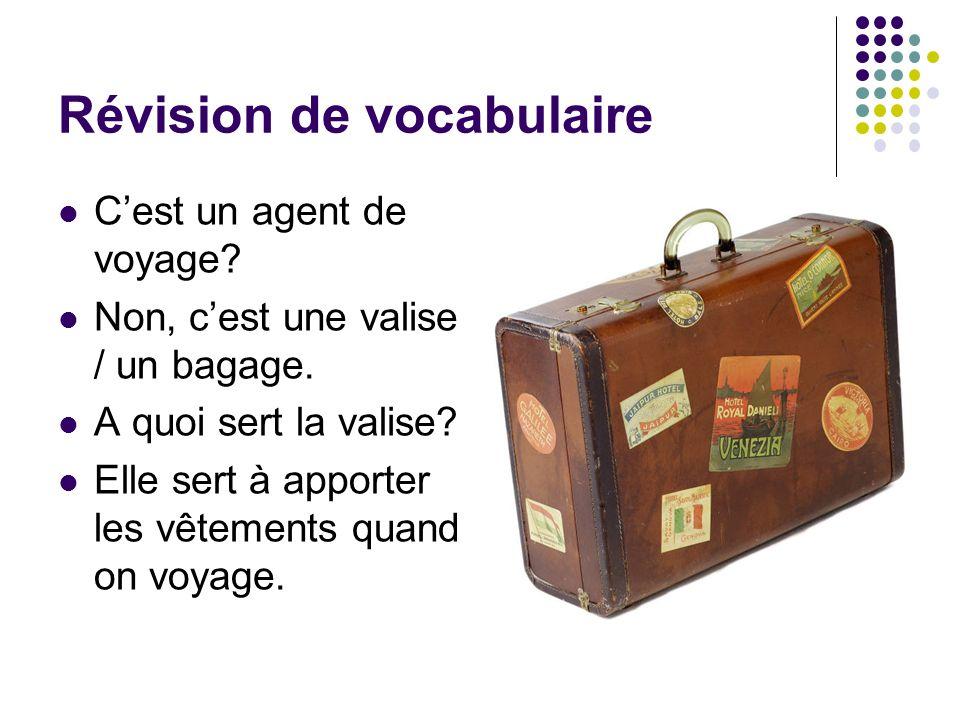 Révision de vocabulaire Cest un agent de voyage? Non, cest une valise / un bagage. A quoi sert la valise? Elle sert à apporter les vêtements quand on