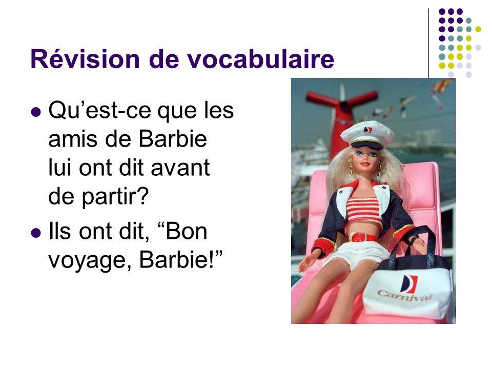 Révision de vocabulaire Quest-ce que les amis de Barbie lui ont dit avant de partir? Ils ont dit, Bon voyage, Barbie!