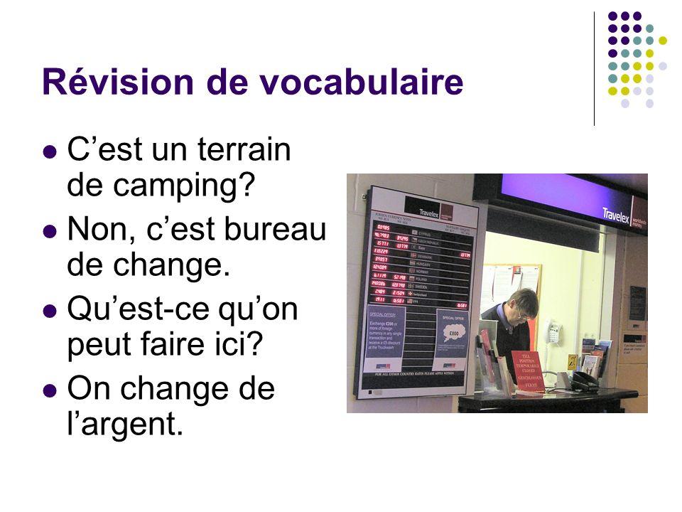 Révision de vocabulaire Cest un terrain de camping? Non, cest bureau de change. Quest-ce quon peut faire ici? On change de largent.