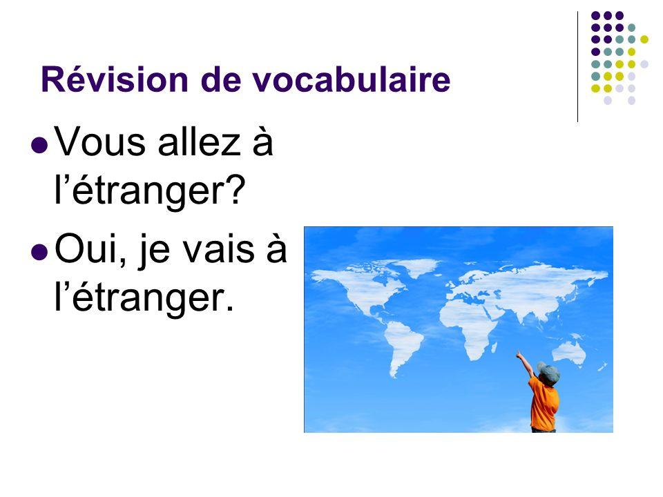 Révision de vocabulaire Vous allez à létranger? Oui, je vais à létranger.