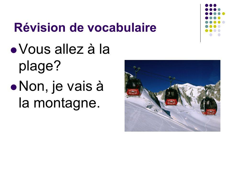 Révision de vocabulaire Vous allez à la plage? Non, je vais à la montagne.