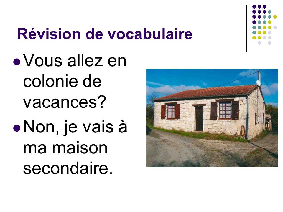 Révision de vocabulaire Vous allez en colonie de vacances? Non, je vais à ma maison secondaire.