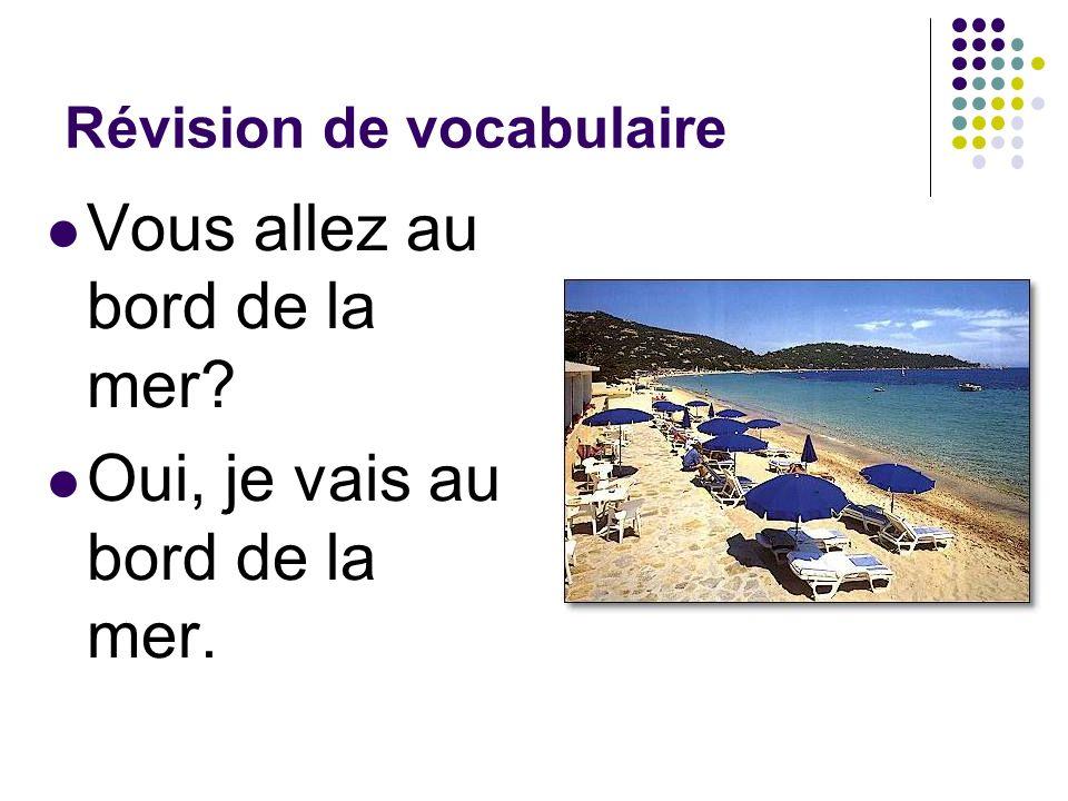Révision de vocabulaire Vous allez au bord de la mer? Oui, je vais au bord de la mer.
