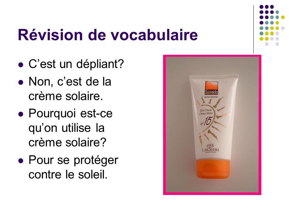 Révision de vocabulaire Cest un dépliant? Non, cest de la crème solaire. Pourquoi est-ce quon utilise la crème solaire? Pour se protéger contre le sol