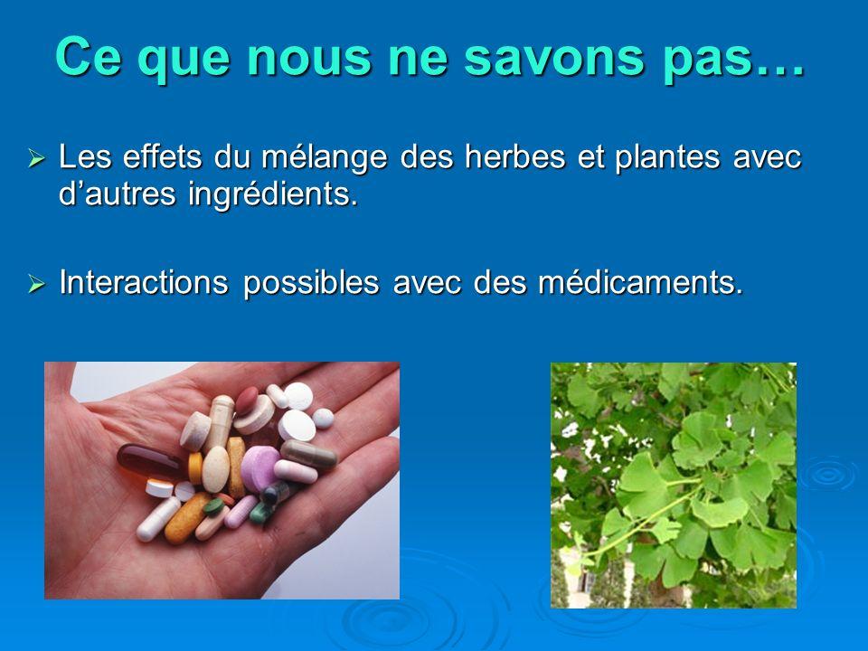Ce que nous ne savons pas… Ce que nous ne savons pas… Les effets du mélange des herbes et plantes avec dautres ingrédients. Les effets du mélange des