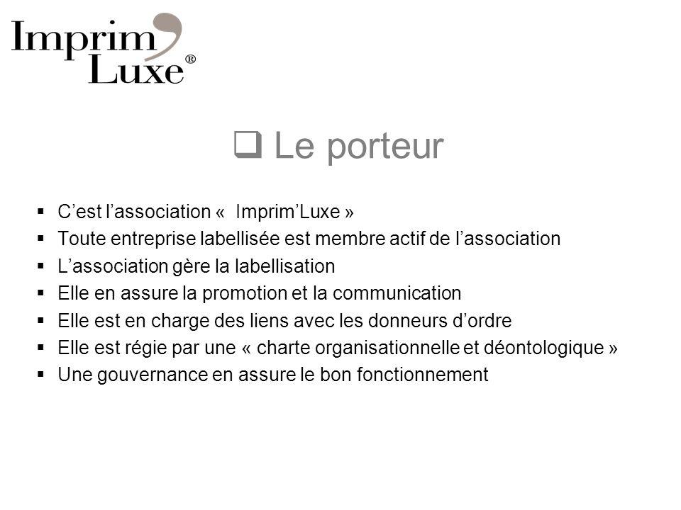 Le porteur Cest lassociation « ImprimLuxe » Toute entreprise labellisée est membre actif de lassociation Lassociation gère la labellisation Elle en as