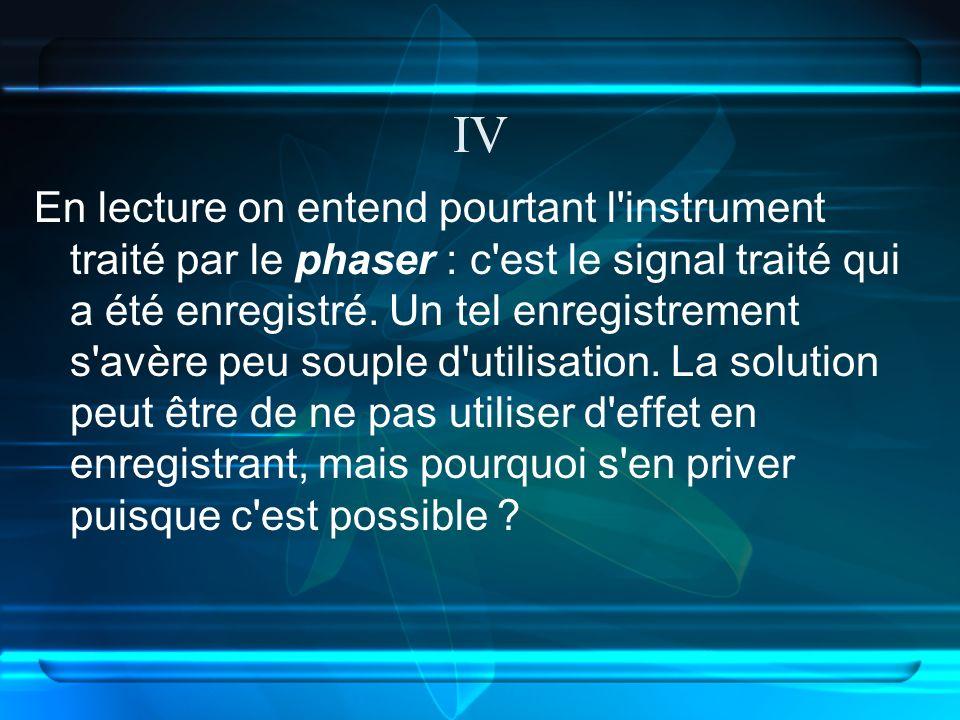 IV En lecture on entend pourtant l instrument traité par le phaser : c est le signal traité qui a été enregistré.