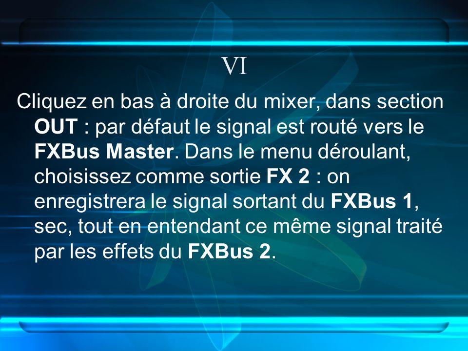 VI Cliquez en bas à droite du mixer, dans section OUT : par défaut le signal est routé vers le FXBus Master.