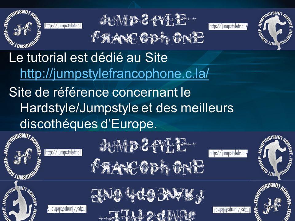 Le tutorial est dédié au Site http://jumpstylefrancophone.c.la/ http://jumpstylefrancophone.c.la/ Site de référence concernant le Hardstyle/Jumpstyle et des meilleurs discothéques dEurope.