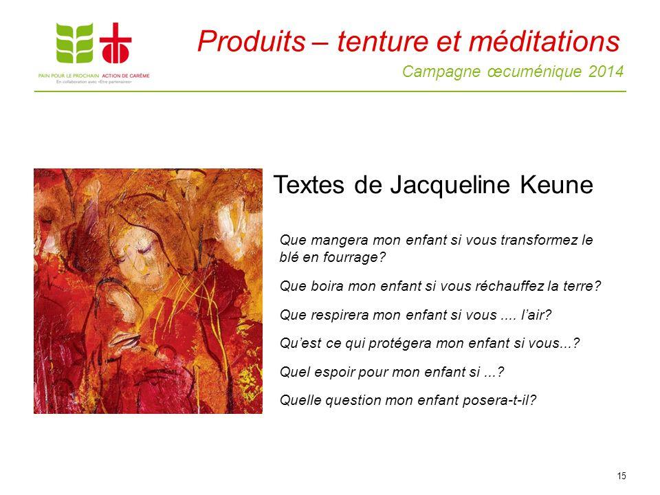 Campagne œcuménique 2014 15 Textes de Jacqueline Keune Produits – tenture et méditations Que mangera mon enfant si vous transformez le blé en fourrage.