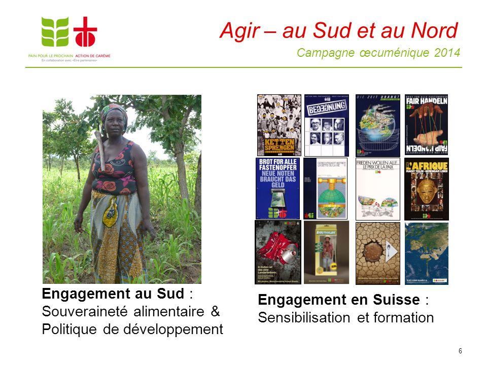 Campagne œcuménique 2014 6 Engagement au Sud : Souveraineté alimentaire & Politique de développement Engagement en Suisse : Sensibilisation et formation Agir – au Sud et au Nord