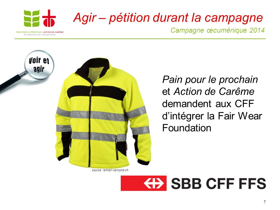 Campagne œcuménique 2014 7 Pain pour le prochain et Action de Carême demandent aux CFF dintégrer la Fair Wear Foundation source: lehner-versand.ch Agir – pétition durant la campagne