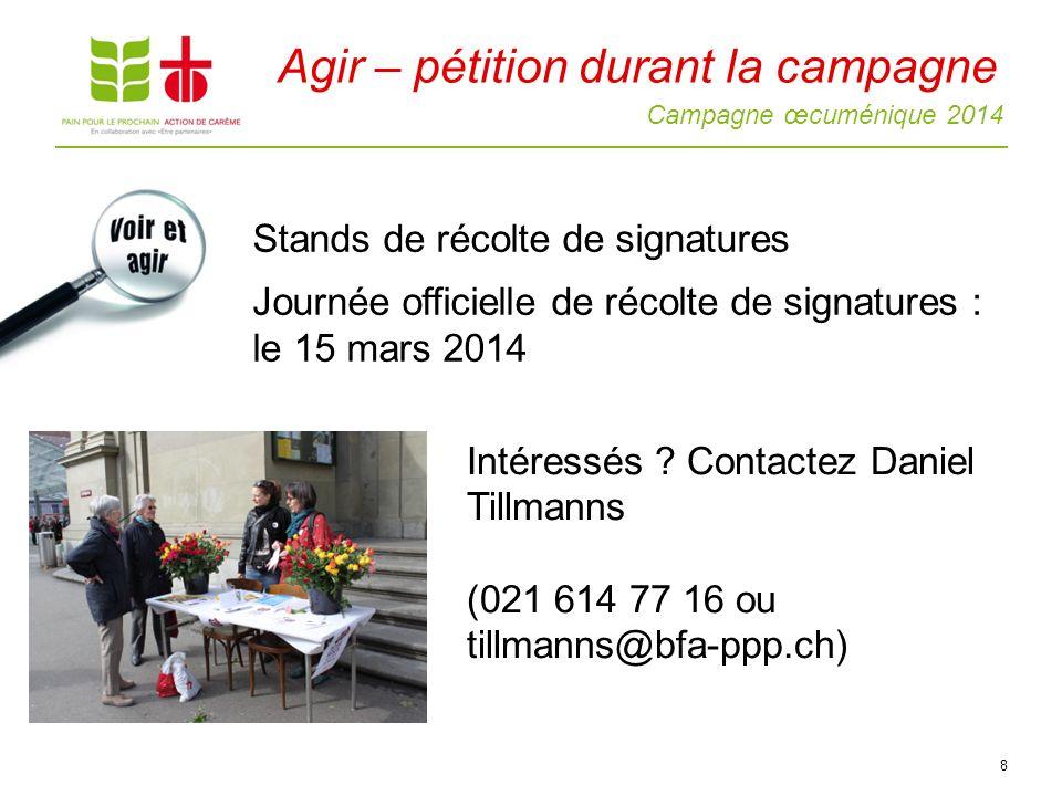 Campagne œcuménique 2014 8 Stands de récolte de signatures Journée officielle de récolte de signatures : le 15 mars 2014 Agir – pétition durant la campagne Intéressés .
