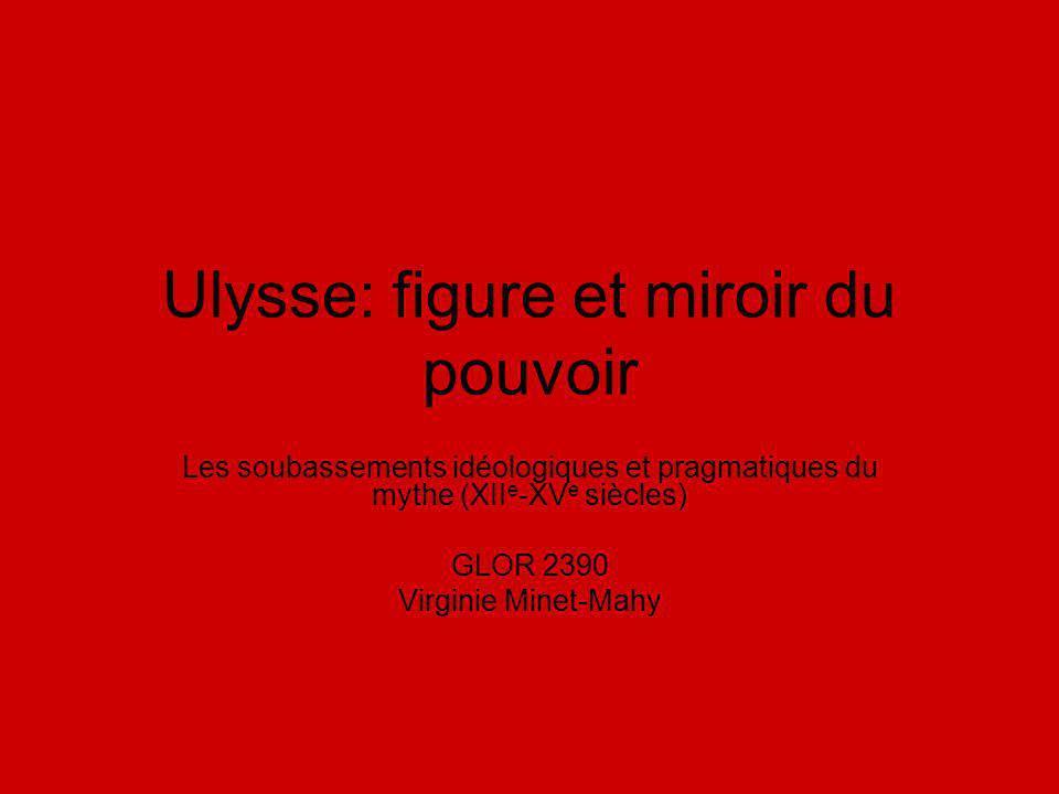 Ulysse: figure et miroir du pouvoir Les soubassements idéologiques et pragmatiques du mythe (XII e -XV e siècles) GLOR 2390 Virginie Minet-Mahy