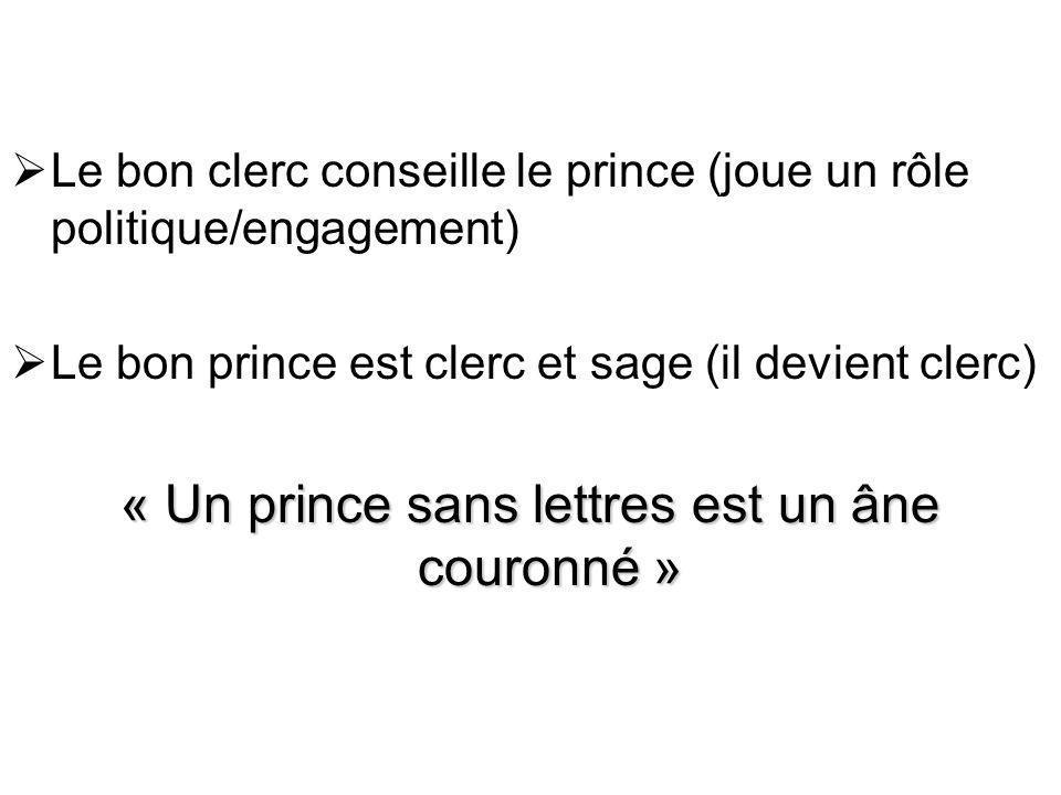 Le bon clerc conseille le prince (joue un rôle politique/engagement) Le bon prince est clerc et sage (il devient clerc) « Un prince sans lettres est un âne couronné »