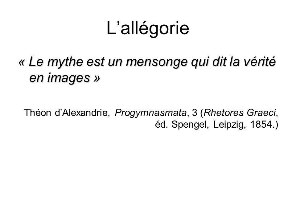 Lallégorie « Le mythe est un mensonge qui dit la vérité en images » Théon dAlexandrie, Progymnasmata, 3 (Rhetores Graeci, éd. Spengel, Leipzig, 1854.)