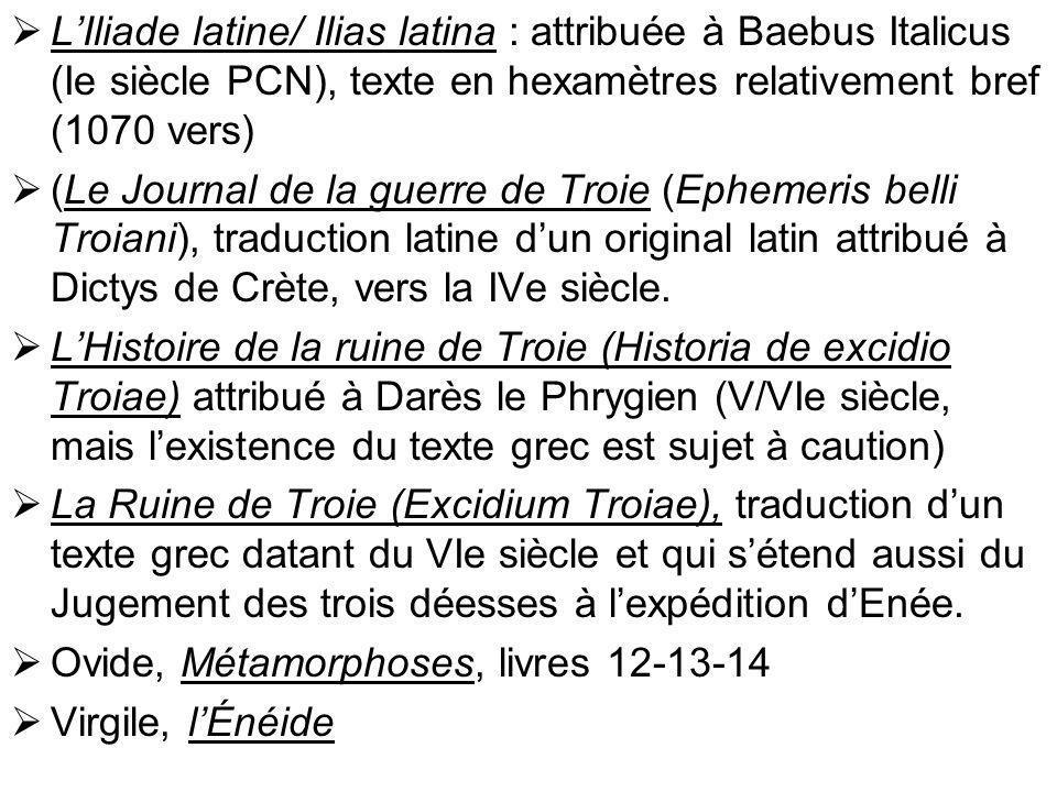 LIliade latine/ Ilias latina : attribuée à Baebus Italicus (Ie siècle PCN), texte en hexamètres relativement bref (1070 vers) (Le Journal de la guerre de Troie (Ephemeris belli Troiani), traduction latine dun original latin attribué à Dictys de Crète, vers la IVe siècle.