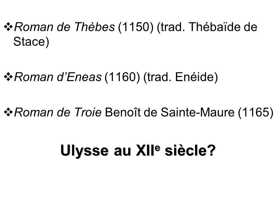 Roman de Thèbes (1150) (trad. Thébaïde de Stace) Roman dEneas (1160) (trad. Enéide) Roman de Troie Benoît de Sainte-Maure (1165) Ulysse au XII e siècl