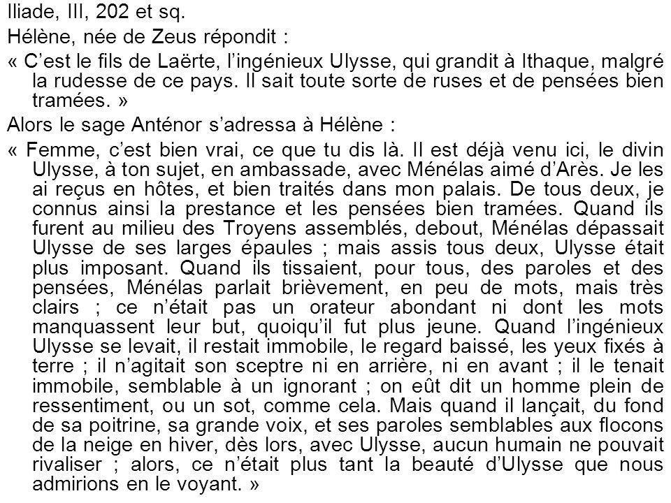 Iliade, III, 202 et sq. Hélène, née de Zeus répondit : « Cest le fils de Laërte, lingénieux Ulysse, qui grandit à Ithaque, malgré la rudesse de ce pay