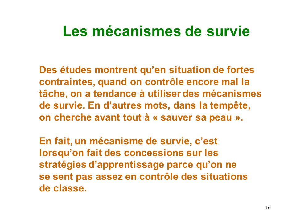 16 Les mécanismes de survie Des études montrent quen situation de fortes contraintes, quand on contrôle encore mal la tâche, on a tendance à utiliser des mécanismes de survie.