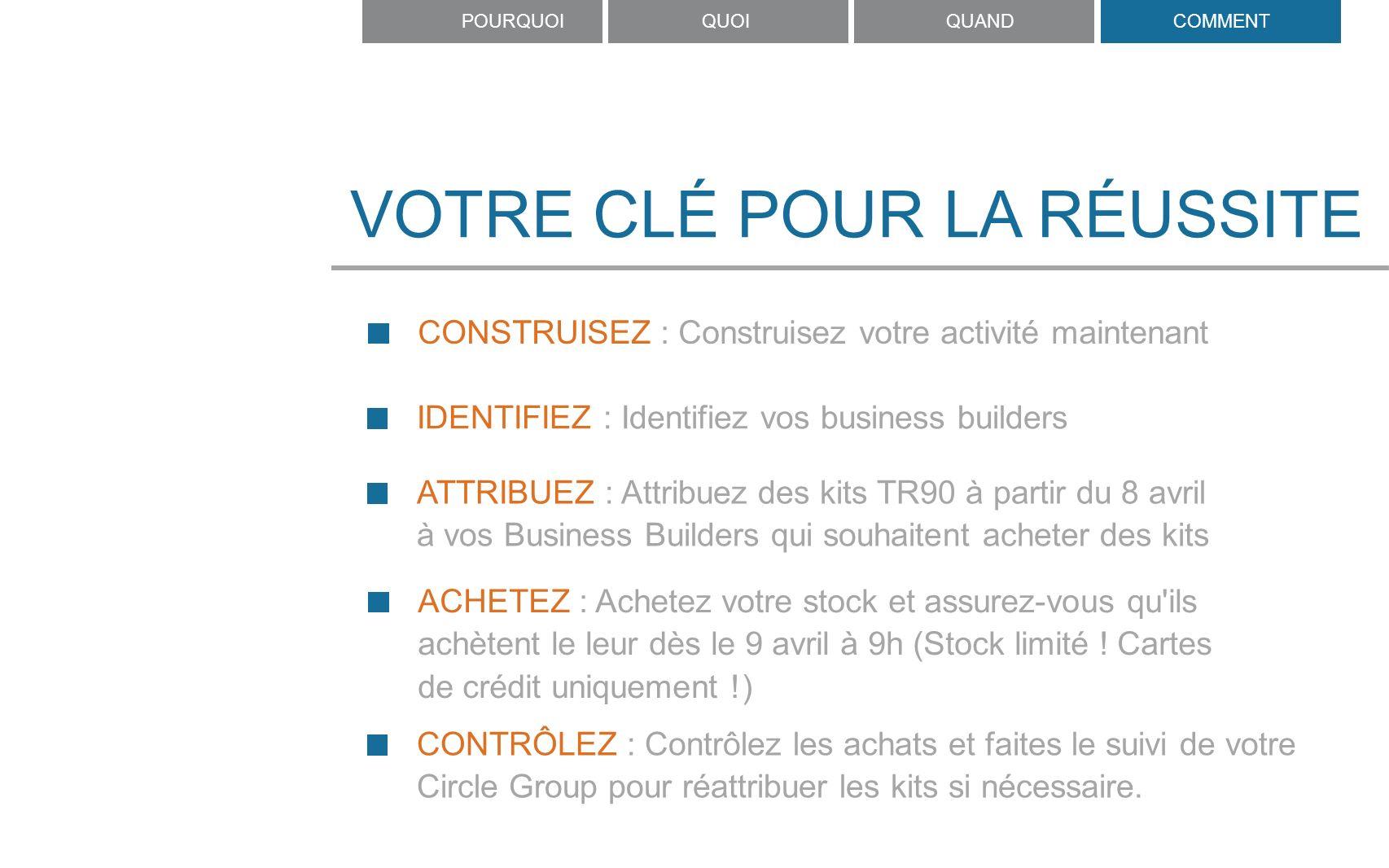 VOTRE CLÉ POUR LA RÉUSSITE CONSTRUISEZ : Construisez votre activité maintenant IDENTIFIEZ : Identifiez vos business builders ATTRIBUEZ : Attribuez des kits TR90 à partir du 8 avril à vos Business Builders qui souhaitent acheter des kits ACHETEZ : Achetez votre stock et assurez-vous qu ils achètent le leur dès le 9 avril à 9h (Stock limité .