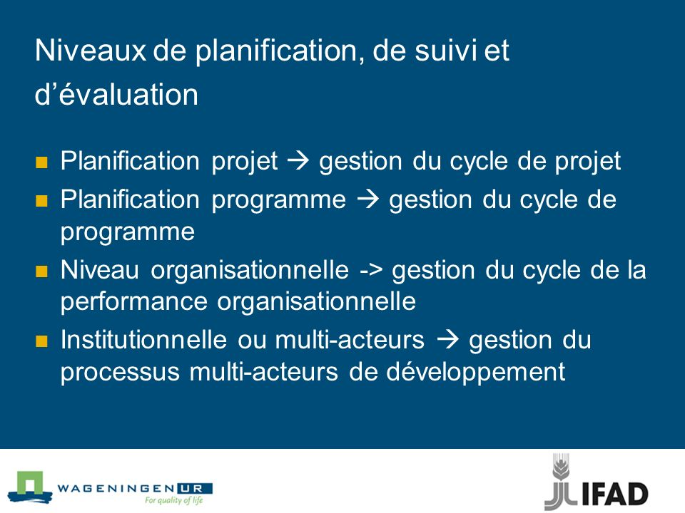 Niveaux de planification, de suivi et dévaluation Planification projet gestion du cycle de projet Planification programme gestion du cycle de programme Niveau organisationnelle -> gestion du cycle de la performance organisationnelle Institutionnelle ou multi-acteurs gestion du processus multi-acteurs de développement
