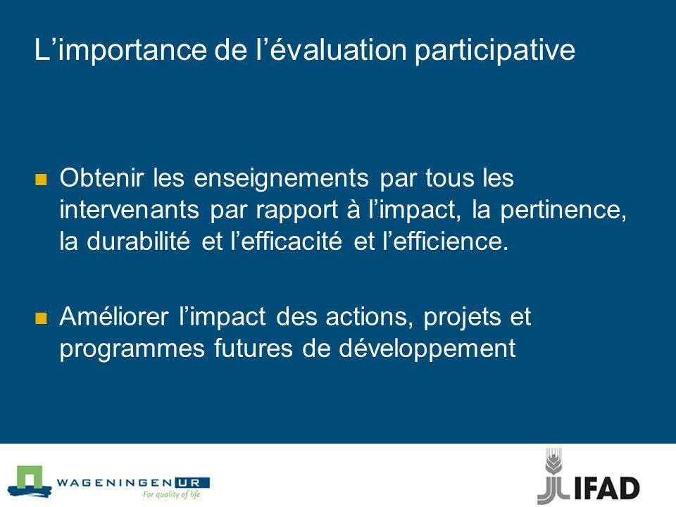 Limportance de lévaluation participative Obtenir les enseignements par tous les intervenants par rapport à limpact, la pertinence, la durabilité et le