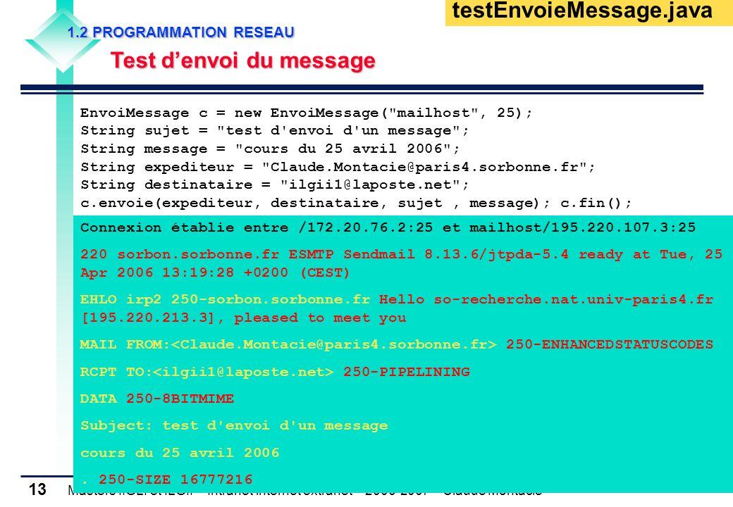 Masters IIGLI et ILGII – Intranet internet extranet – 2006-2007 – Claude Montacié 13 1.2 PROGRAMMATION RESEAU 1.2 PROGRAMMATION RESEAU Test denvoi du message Test denvoi du message testEnvoieMessage.java EnvoiMessage c = new EnvoiMessage( mailhost , 25); String sujet = test d envoi d un message ; String message = cours du 25 avril 2006 ; String expediteur = Claude.Montacie@paris4.sorbonne.fr ; String destinataire = ilgii1@laposte.net ; c.envoie(expediteur, destinataire, sujet, message); c.fin(); Connexion établie entre /172.20.76.2:25 et mailhost/195.220.107.3:25 220 sorbon.sorbonne.fr ESMTP Sendmail 8.13.6/jtpda-5.4 ready at Tue, 25 Apr 2006 13:19:28 +0200 (CEST) EHLO irp2 250-sorbon.sorbonne.fr Hello so-recherche.nat.univ-paris4.fr [195.220.213.3], pleased to meet you MAIL FROM: 250-ENHANCEDSTATUSCODES RCPT TO: 250-PIPELINING DATA 250-8BITMIME Subject: test d envoi d un message cours du 25 avril 2006.