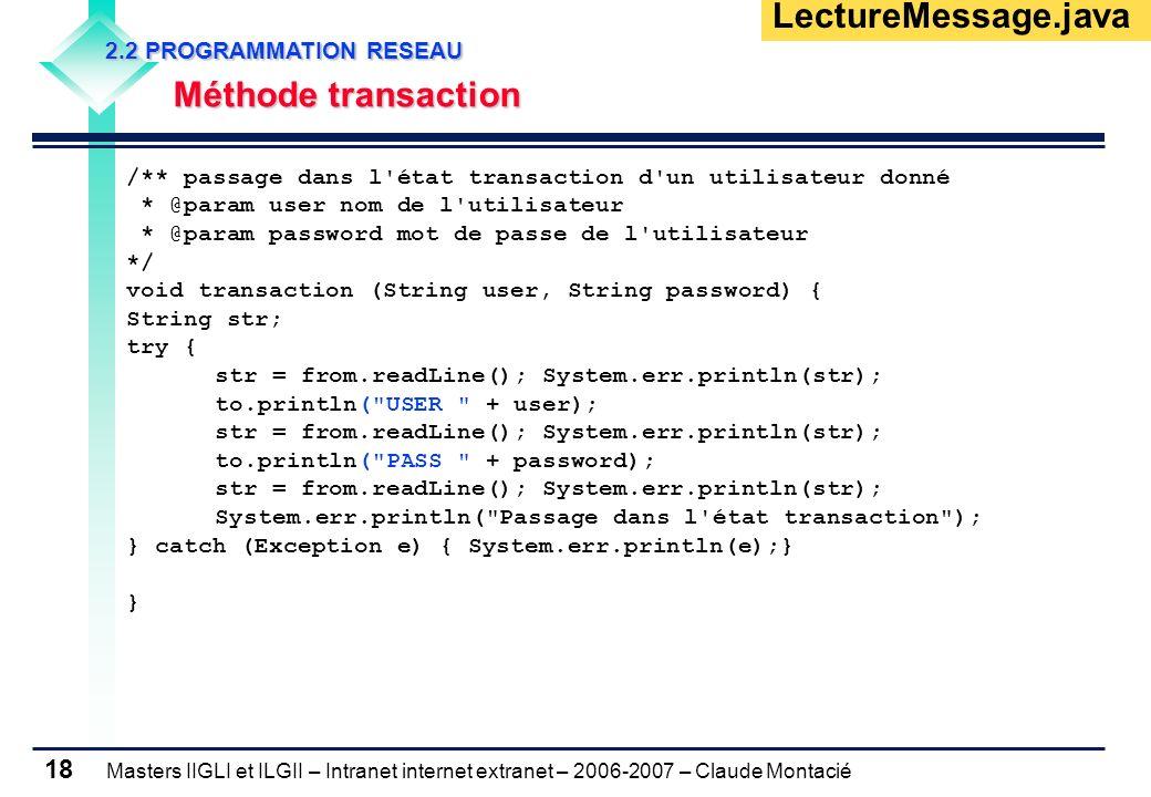 Masters IIGLI et ILGII – Intranet internet extranet – 2006-2007 – Claude Montacié 18 2.2 PROGRAMMATION RESEAU 2.2 PROGRAMMATION RESEAU Méthode transaction Méthode transaction LectureMessage.java /** passage dans l état transaction d un utilisateur donné * @param user nom de l utilisateur * @param password mot de passe de l utilisateur */ void transaction (String user, String password) { String str; try { str = from.readLine(); System.err.println(str); to.println( USER + user); str = from.readLine(); System.err.println(str); to.println( PASS + password); str = from.readLine(); System.err.println(str); System.err.println( Passage dans l état transaction ); } catch (Exception e) { System.err.println(e);} }