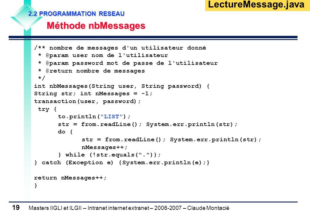 Masters IIGLI et ILGII – Intranet internet extranet – 2006-2007 – Claude Montacié 19 2.2 PROGRAMMATION RESEAU 2.2 PROGRAMMATION RESEAU Méthode nbMessages Méthode nbMessages LectureMessage.java /** nombre de messages d un utilisateur donné * @param user nom de l utilisateur * @param password mot de passe de l utilisateur * @return nombre de messages */ int nbMessages(String user, String password) { String str; int nMessages = -1; transaction(user, password); try { to.println( LIST ); str = from.readLine(); System.err.println(str); do { str = from.readLine(); System.err.println(str); nMessages++; } while (!str.equals( . )); } catch (Exception e) {System.err.println(e);} return nMessages++; }
