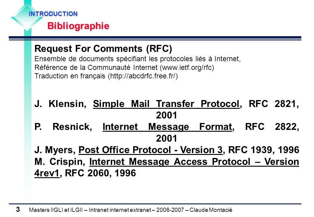 Masters IIGLI et ILGII – Intranet internet extranet – 2006-2007 – Claude Montacié 3 INTRODUCTION INTRODUCTION Bibliographie Bibliographie Request For Comments (RFC) Ensemble de documents spécifiant les protocoles liés à Internet, Référence de la Communauté Internet (www.ietf.org/rfc) Traduction en français (http://abcdrfc.free.fr/) J.