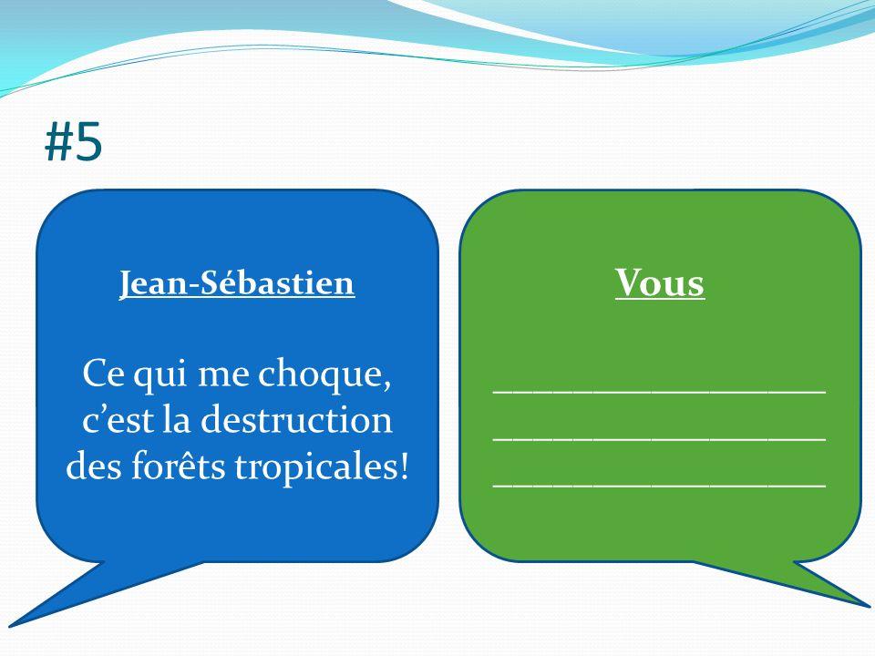 #5 Jean-Sébastien Ce qui me choque, cest la destruction des forêts tropicales.