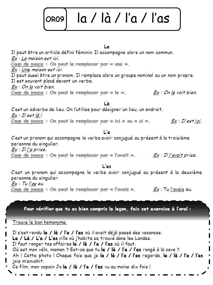 OR09 la / là / la / las Pour vérifier que tu as bien compris la leçon, fais cet exercice à loral : Trouve le bon homonyme. la / là / la / las Il sest