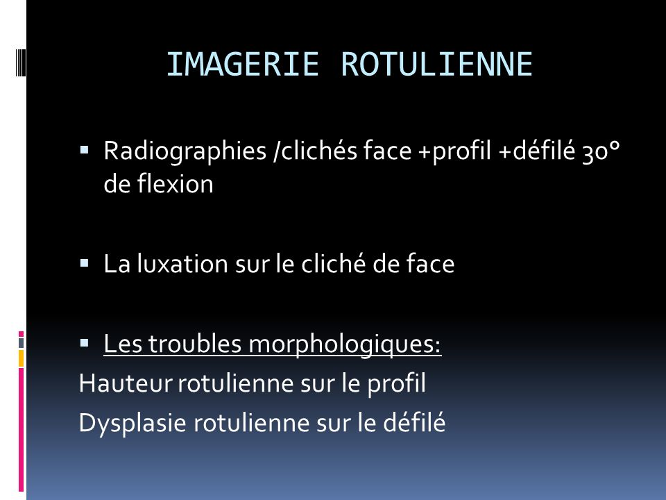 IMAGERIE ROTULIENNE Radiographies /clichés face +profil +défilé 30° de flexion La luxation sur le cliché de face Les troubles morphologiques: Hauteur