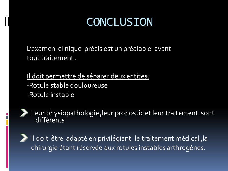 CONCLUSION Lexamen clinique précis est un préalable avant tout traitement. Il doit permettre de séparer deux entités: -Rotule stable douloureuse -Rotu