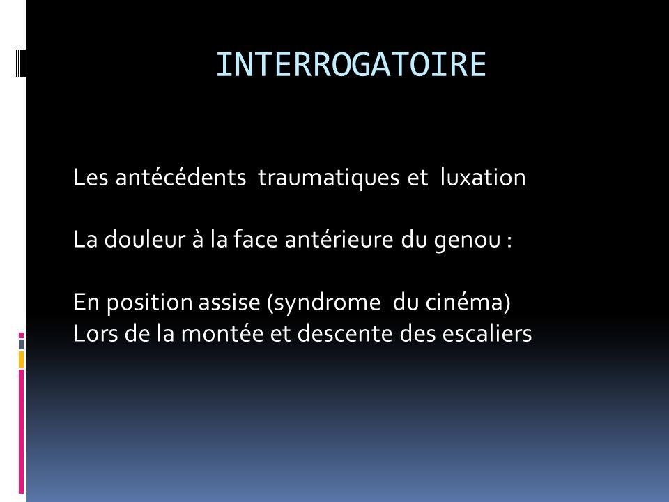 INTERROGATOIRE Les antécédents traumatiques et luxation La douleur à la face antérieure du genou : En position assise (syndrome du cinéma) Lors de la