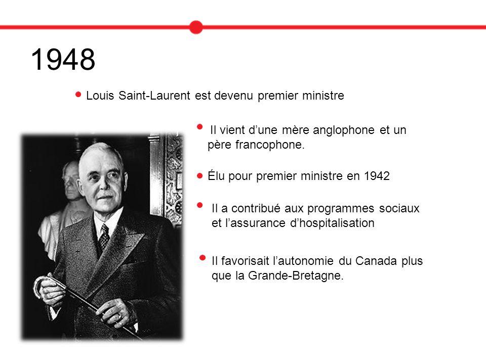 1948 Louis Saint-Laurent est devenu premier ministre Il vient dune mère anglophone et un père francophone. Élu pour premier ministre en 1942 Il a cont